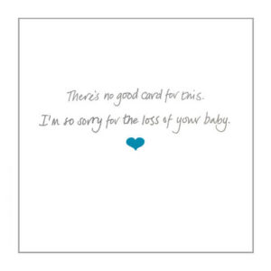 Pregnancy loss card – 'There's no good card for this; I'm so sorry for the loss of your baby'.